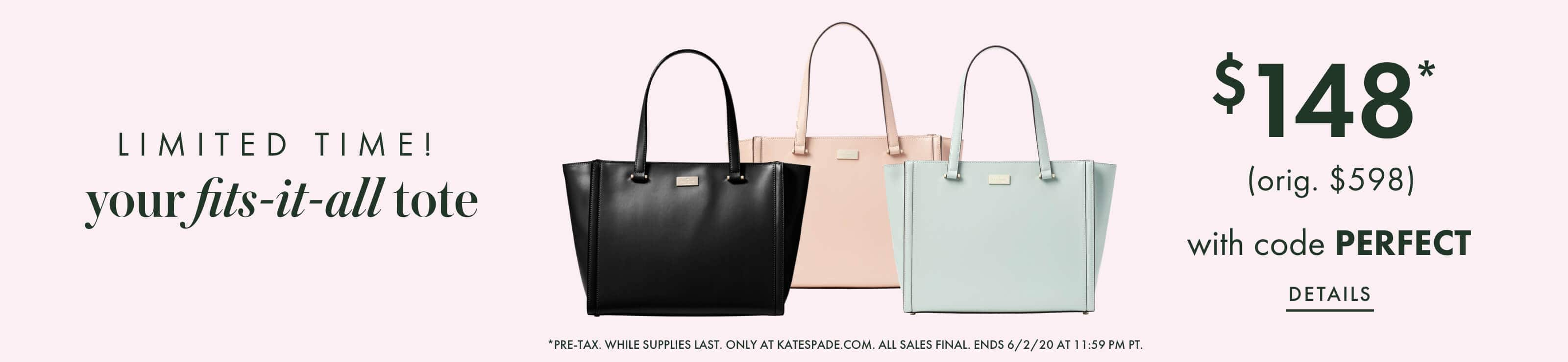 limited time! your fits-it-all tote $148* (orig. $598) with code PERFECT. details. *pre-tax. while supplies last. only at katespade.com. all sales final. ends 6/2/20 at 11:59 pm pt.