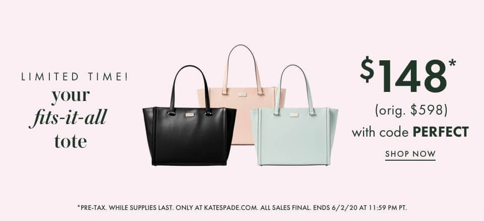 limited time! your fits-it-all tote $148* (orig. $598) with code PERFECT. shop now. *pre-tax. while supplies last. only at katespade.com. all sales final. ends 6/2/20 at 11:59 pm pt.