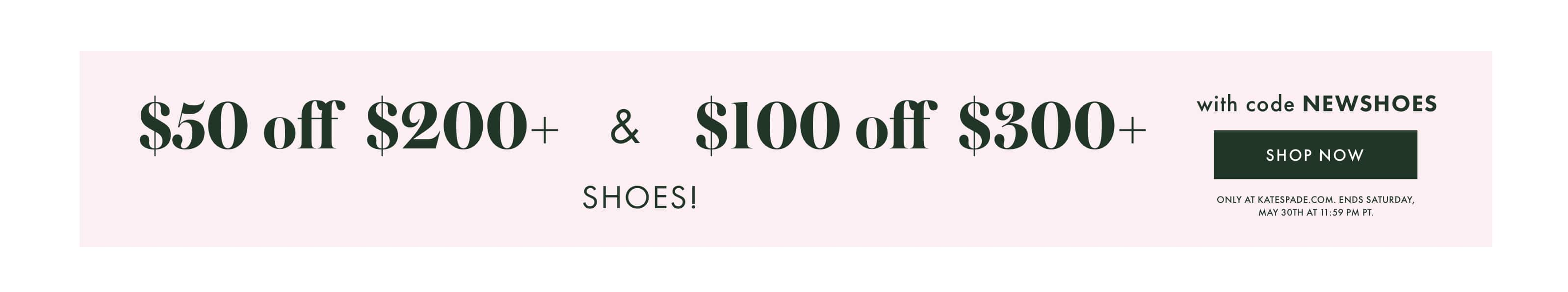 $50 off $200+ & $100 off $300+ shoes! with code NEWSHOES shop now. only at katespade.com. ends saturday, 