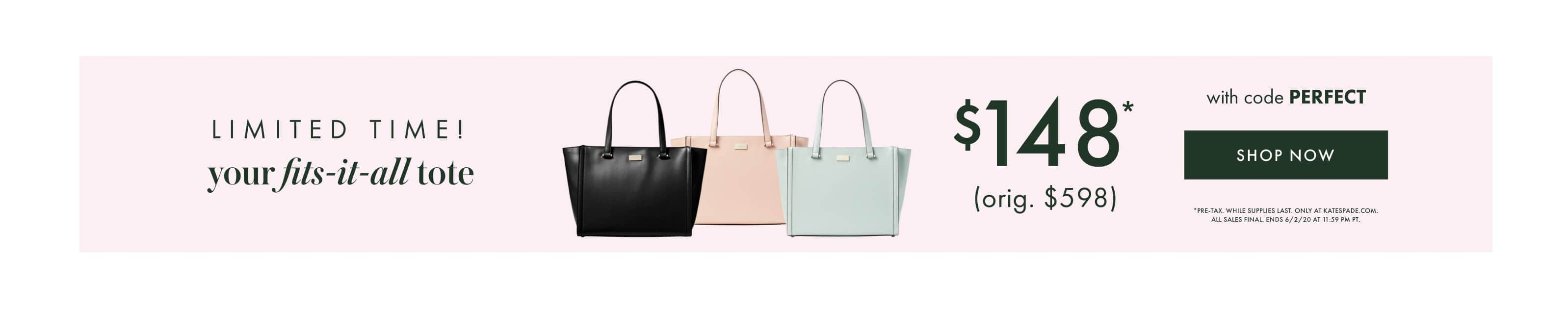 limited time! your fits-it-all tote. $148* (orig. $598) with code PERFECT. Shop now. *pre-tax. while supplies last. only at katespade.com.              all sales final. ends 6/2/20 at 11:59 pm pt.