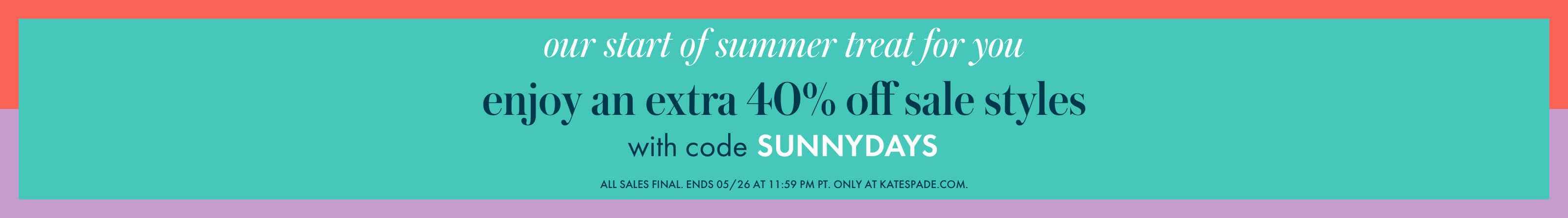 our start of summer treat for you. enjoy and extra 40% off sale styles with code SUNNYDAYS. 