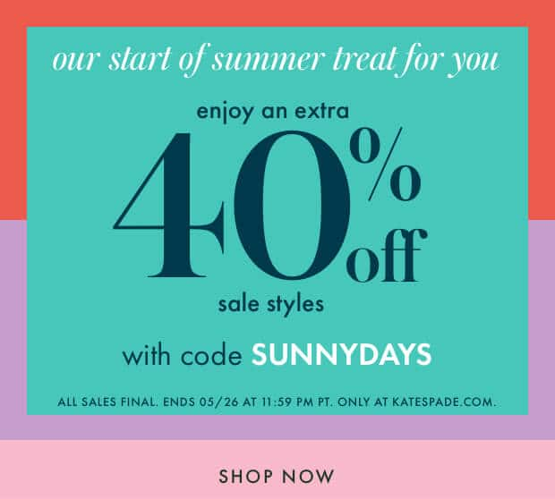our start of summer treat for you. enjoy an extra 40% off sale styles with cod SUNNYDAYS. all sales final. ends 05/26 at 11:59 pm pt. only at katespade.com