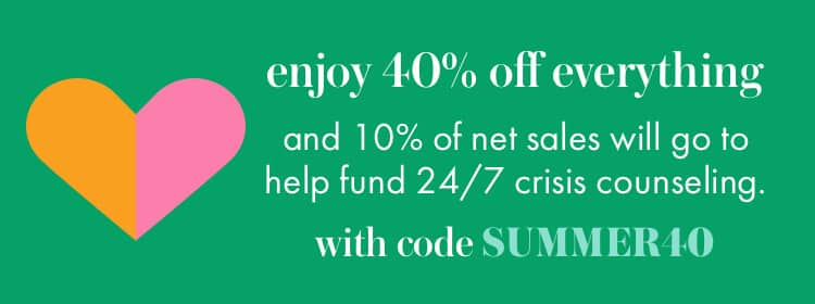 enjoy 40% off everything and 10% of net sales will go to help fund 24/7 crisis counseling. with code SUMMER40