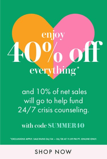 enjoy 40% off everything and 10% of net sales will go to help fund 24/7 crisis counseling. with code SUMMER40. *exclusions apply. sale runs 06/04 — 06/08 at 11:59 pm pt. online only. shop now.