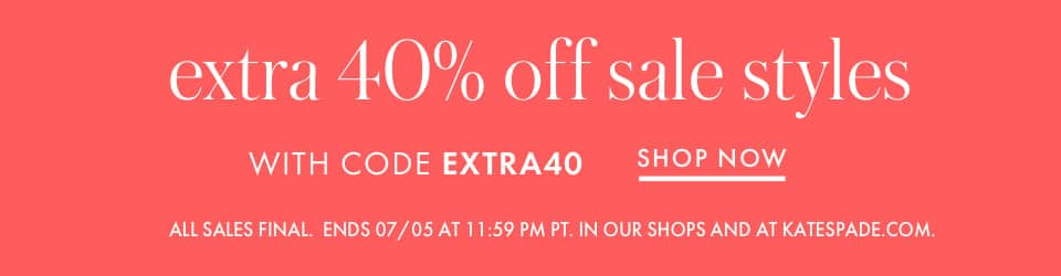 extra 40% off sale styles WITH CODE EXTRA40 all sales final. ends 07/05 at 11:59 pm pt. in our shops and at katespade.com. shop now.