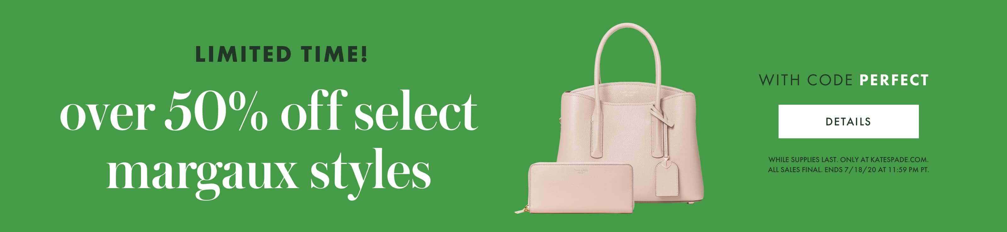 limited time! over 50% off select margaux styles WITH CODE PERFECT. details. while supplies last. only at katespade.com.