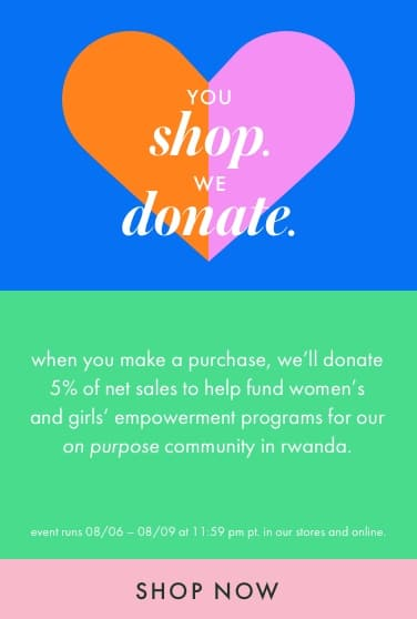 you shop we donate. when you make a purchase, we'll donate 5% of net sales to help fund women's