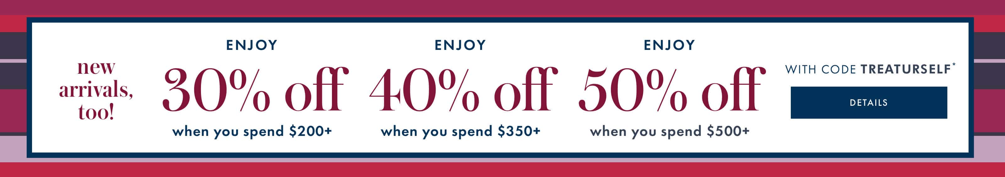 new arrivals, too! ENJOY 30% off when you spend $200+. ENJOY 40% off when you spend $350+. ENJOY 50% off when you spend $500+. WITH CODE TREATURSELF. details.