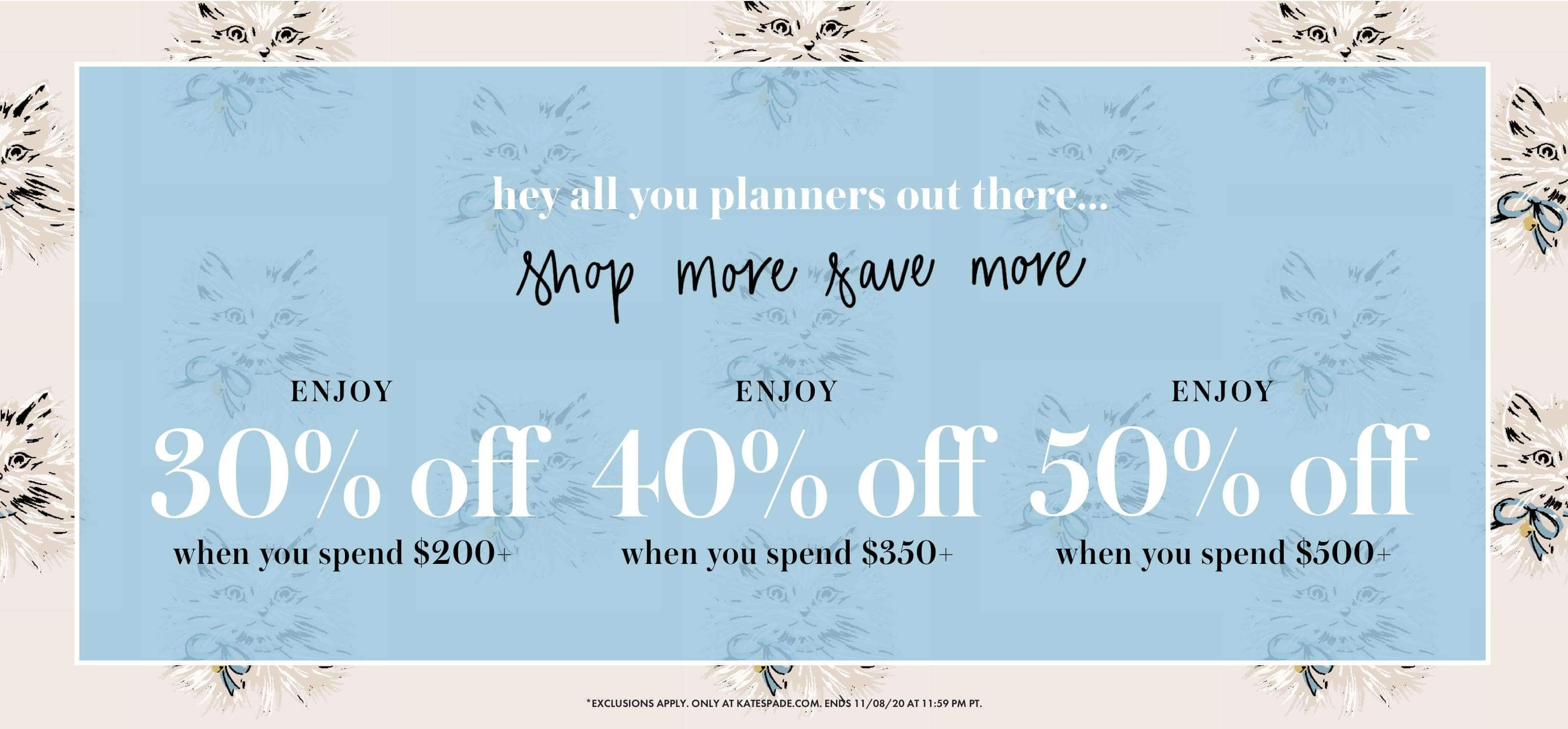hey all you planners out there... shop more save more. ENJOY 30% off when you spend $200+. ENJOY 40% off when you spend $350+. ENJOY 50% off when you spend $500+. *exclusions apply. only at katespade.com. ends 11/08/20 at 11:59 pm pt.
