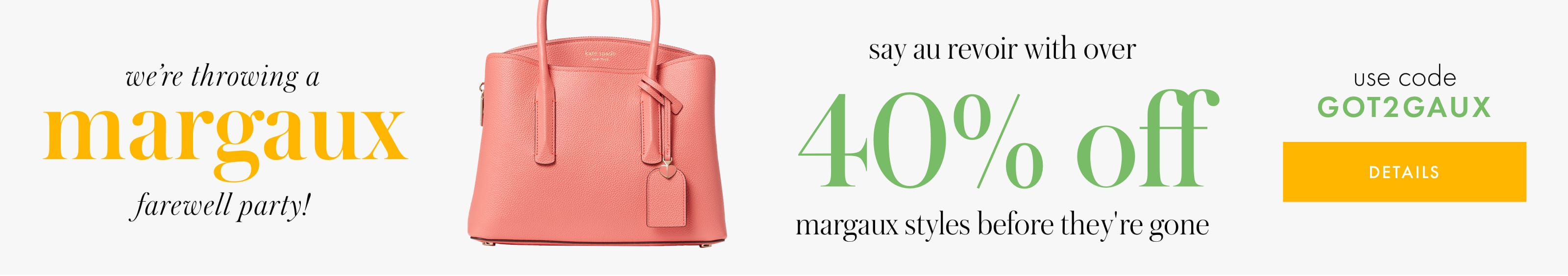 we're throwing a margaux farewell party! say au revoir with 25% off margaux styles before they're gone. use code GOT2GAUX. details