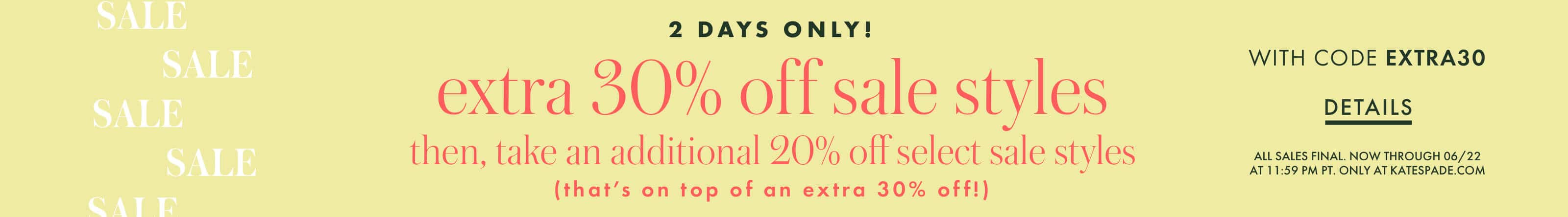 2 days only! extra 30% off sale styles then, take an additional 20% off select sale styles (that's on top of an extra 30% off!)with code extra30. all sales final. ends 06/24 at 11:59 pm pt. in our stores and at katespade.com. details.