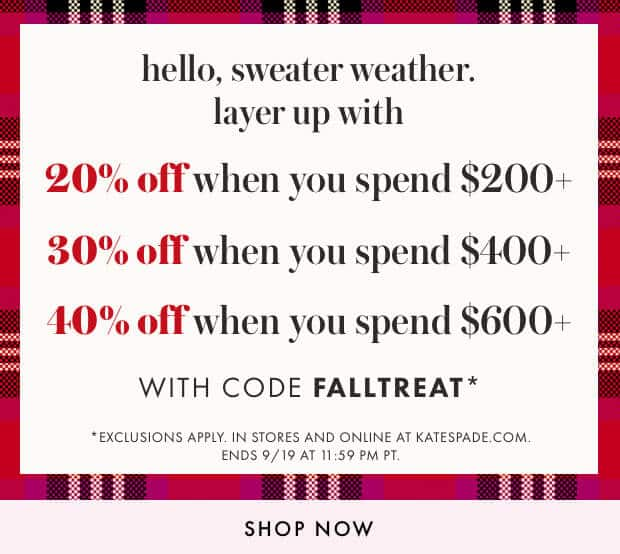 hello, sweater weather. layer up with 20% off when you spend $200+. 30% off when you spend $400+. 40% off when you spend $600+. with code FALLTREAT*. *exclusions apply. in stores and online at katespade.com. ends 9/19 at 11:59 pm pt. shop now.