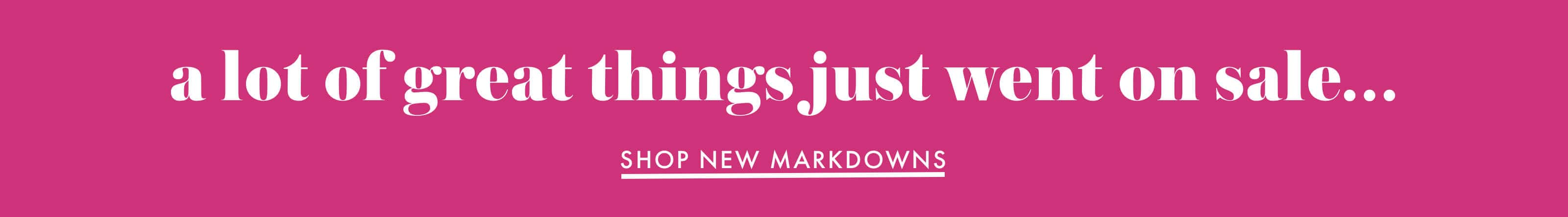 a lot of great things just went on sale... shop new markdowns