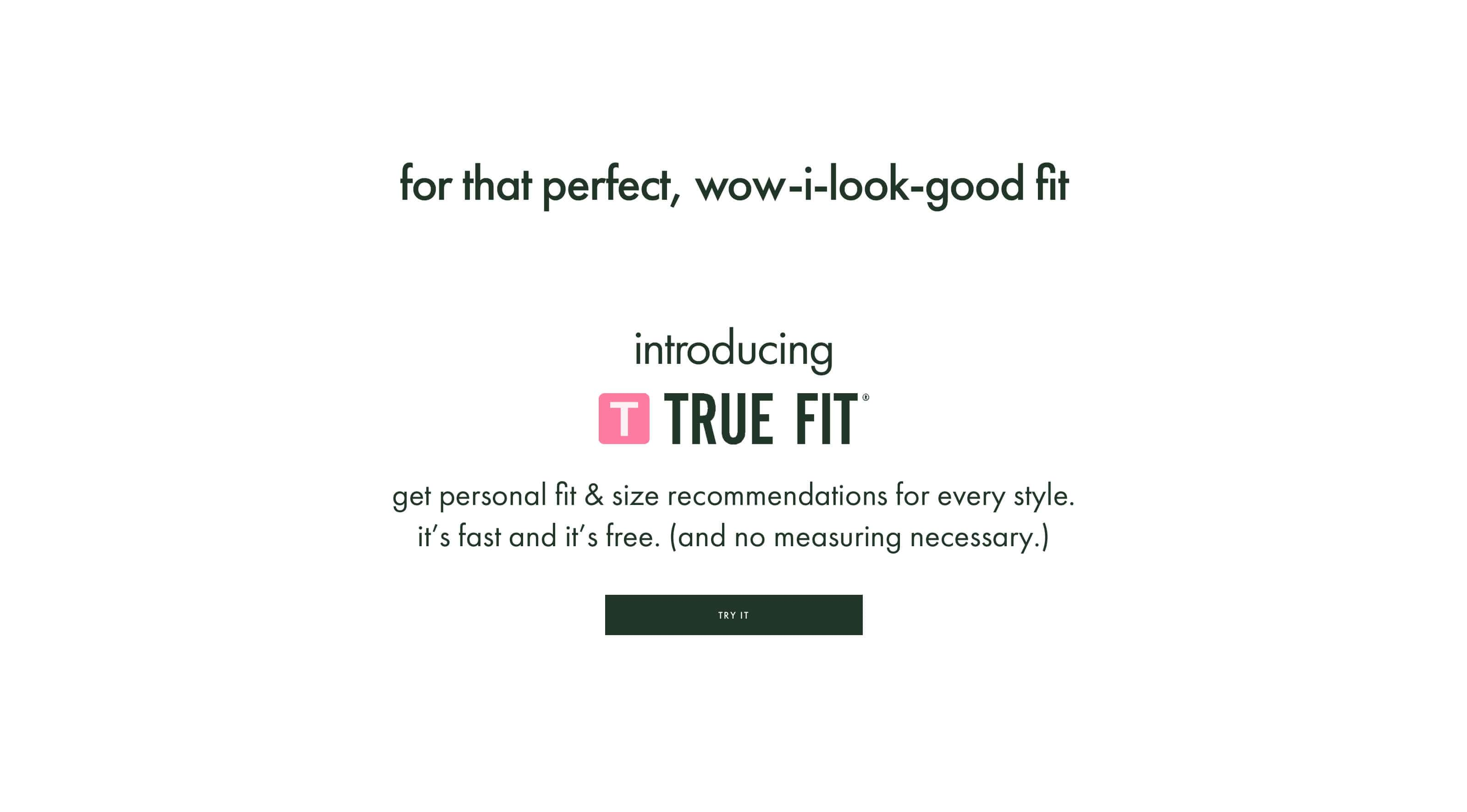for that perfect, wow-i-look-good fit. introducring true fit. get personal fit & size recommendations for every style. it's fast and it's free. (and no measuring necessary.) try it.