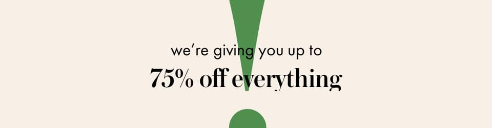 we're giving you up to 75% off everything