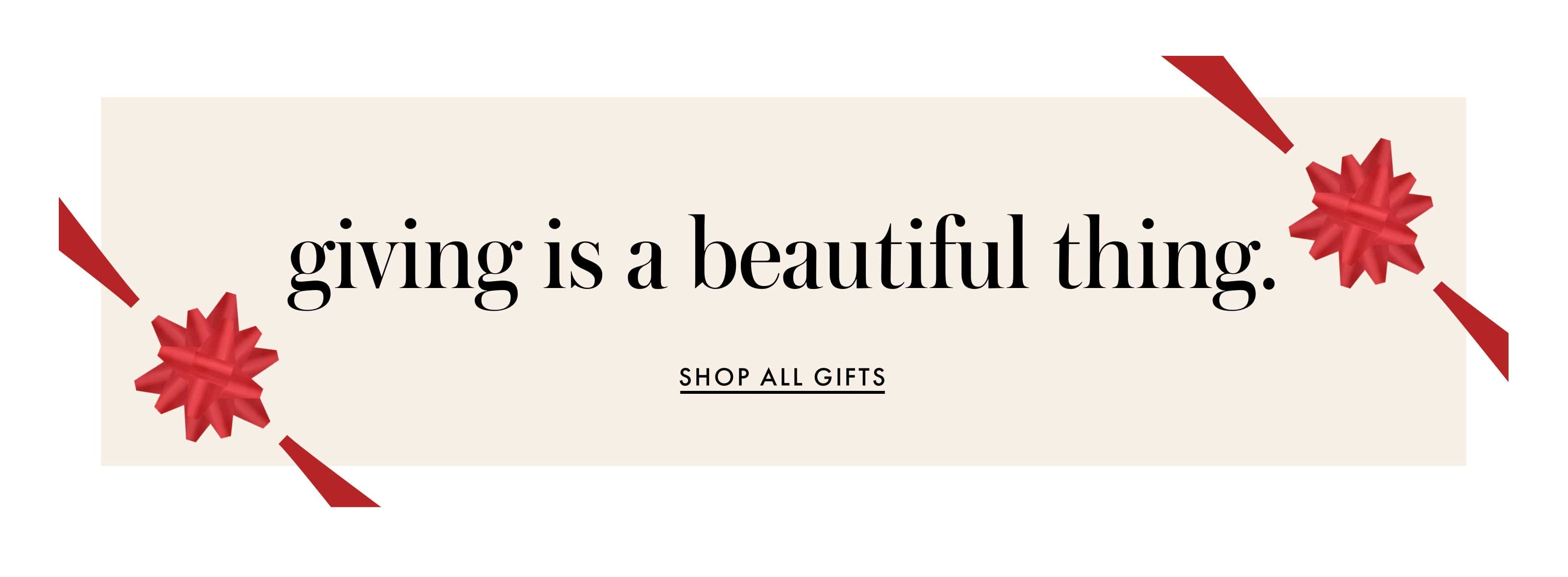 giving is a beautiful thing. shop all gifts