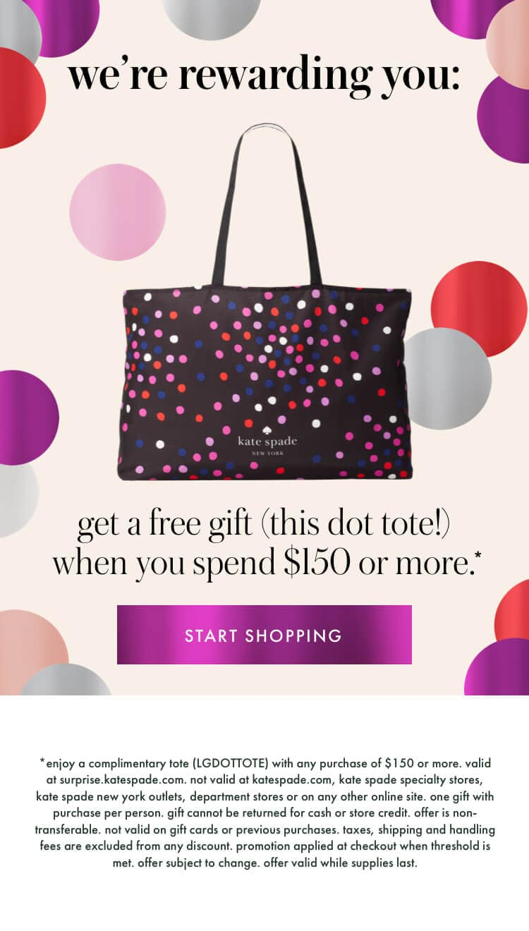 we're rewarding you: get a free gift (this dot tote!) when you spend $150 or more. start shopping. *enjoy a complimentary tote (LGDOTTOTE) with any purchase of $150 or more. valid at surprise.katespade.com. not valid at katespade.com, kate spade specialty stores, kate spade new york outlets, department stores or on any other online site. one gift with purchase per person. gift cannot be returned for cash or store credit. offer is non-transferable. not valid on gift cards or previous purchases. taxes, shipping and handling fees are excluded from any discount. promotion applied at checkout when threshold is met. offer subject to change. offer valid while supplies last.