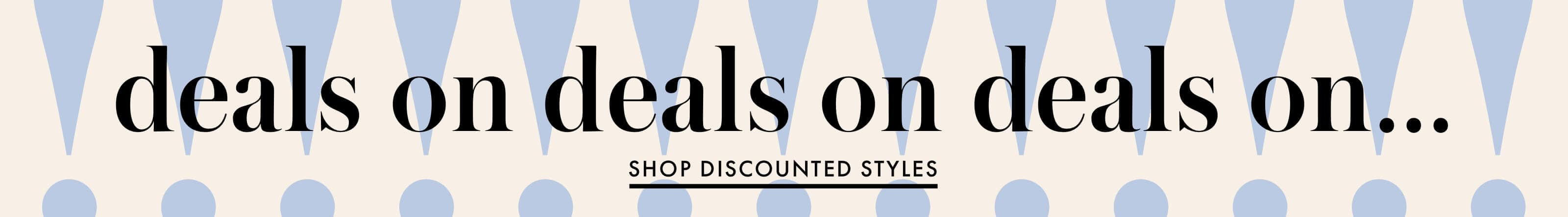 deals on deals on deals. shop discounted styles.