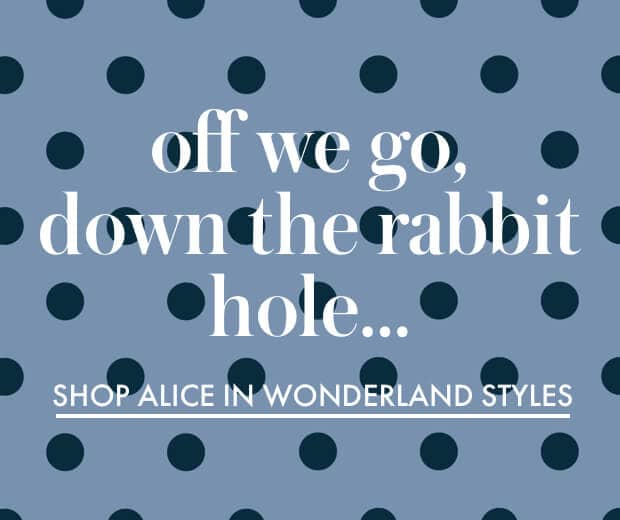 off we go, down the rabbit hole... shop alice in wonderland styles