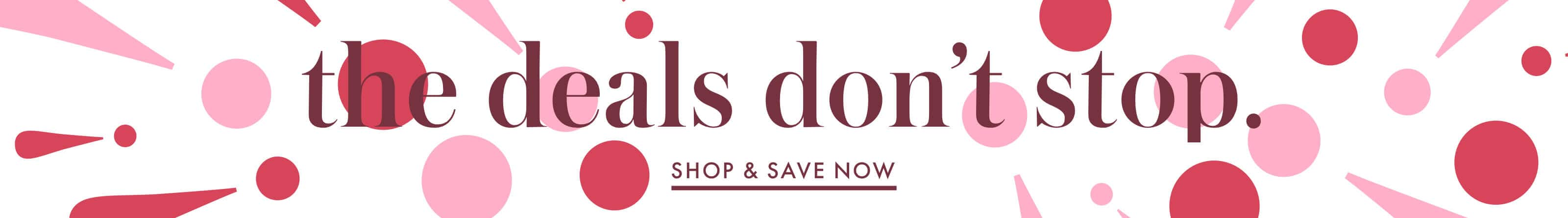 the deals don't stop. shop and save now.